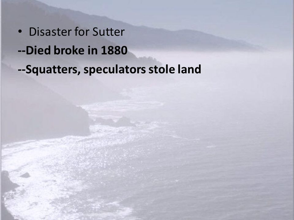 Disaster for Sutter --Died broke in 1880 --Squatters, speculators stole land