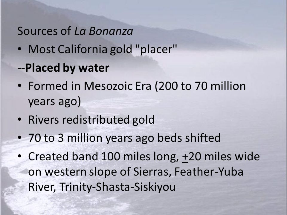 Sources of La Bonanza Most California gold placer --Placed by water. Formed in Mesozoic Era (200 to 70 million years ago)
