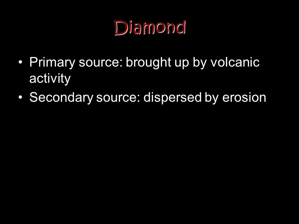 Diamond Primary source: brought up by volcanic activity
