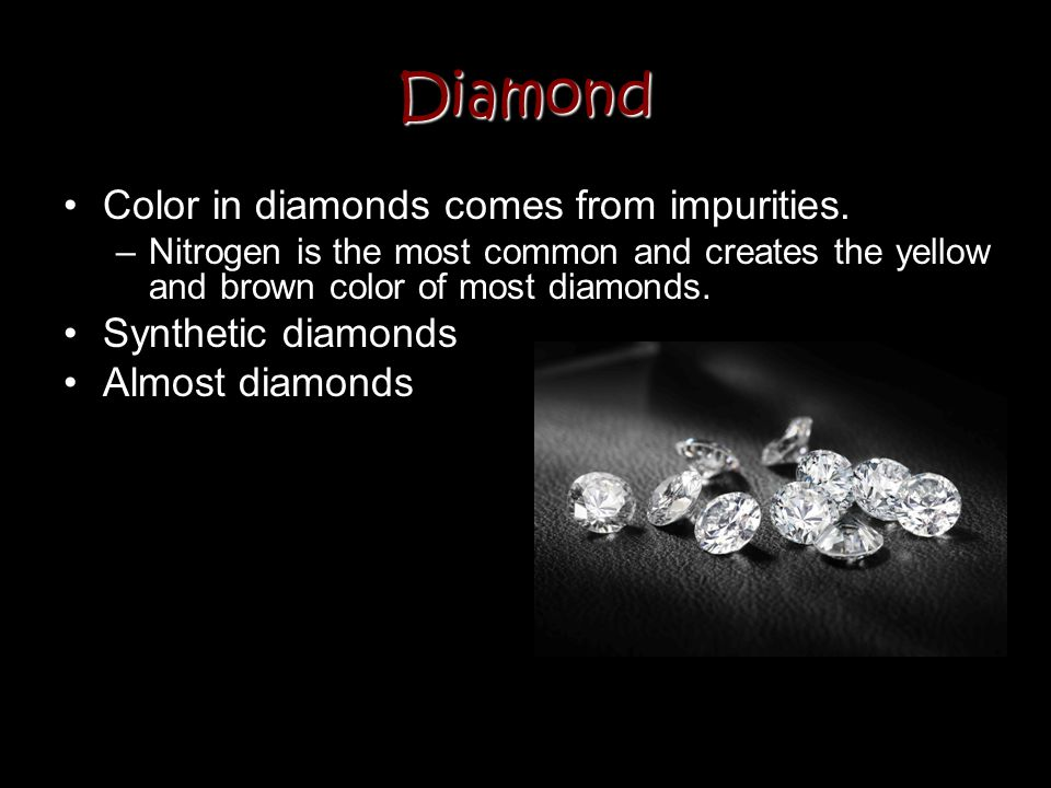 Diamond Color in diamonds comes from impurities. Synthetic diamonds