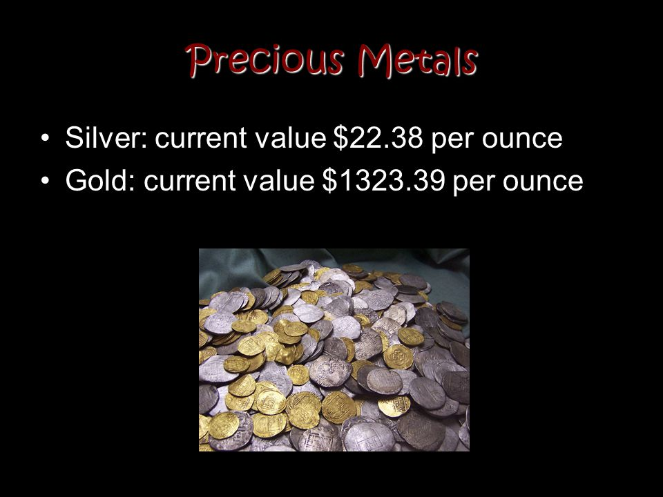 Precious Metals Silver: current value $22.38 per ounce
