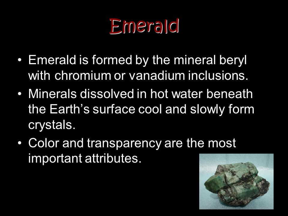 Emerald Emerald is formed by the mineral beryl with chromium or vanadium inclusions.