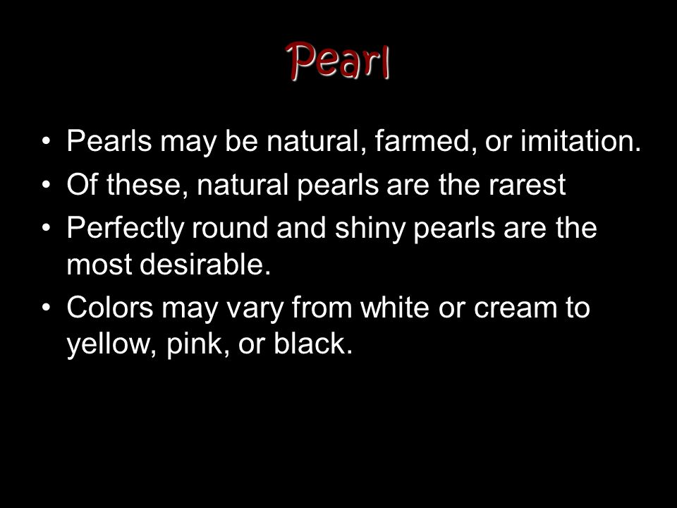 Pearl Pearls may be natural, farmed, or imitation.
