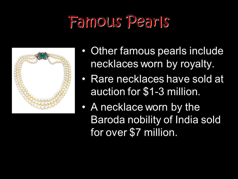 Famous Pearls Other famous pearls include necklaces worn by royalty.
