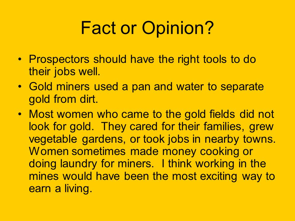 Fact or Opinion Prospectors should have the right tools to do their jobs well. Gold miners used a pan and water to separate gold from dirt.