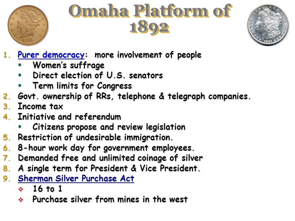 Omaha Platform of 1892 Purer democracy: more involvement of people. Women's suffrage. Direct election of U.S. senators.