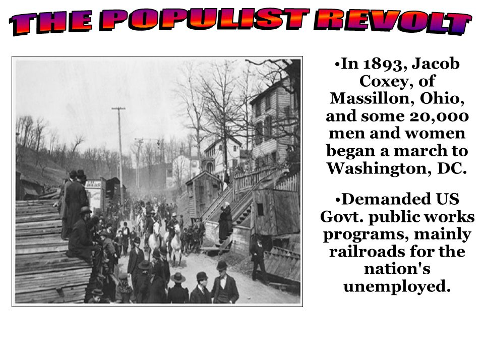 THE POPULIST REVOLT In 1893, Jacob Coxey, of Massillon, Ohio, and some 20,000 men and women began a march to Washington, DC.