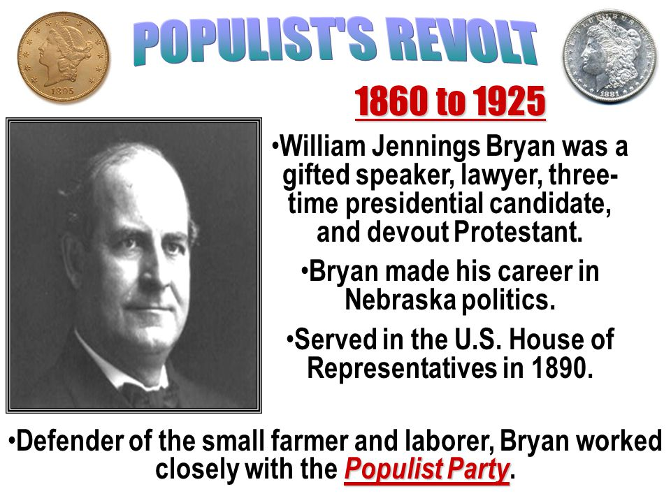 POPULIST S REVOLT 1860 to 1925. William Jennings Bryan was a gifted speaker, lawyer, three-time presidential candidate, and devout Protestant.
