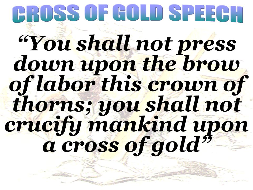 CROSS OF GOLD SPEECH You shall not press down upon the brow of labor this crown of thorns; you shall not crucify mankind upon a cross of gold