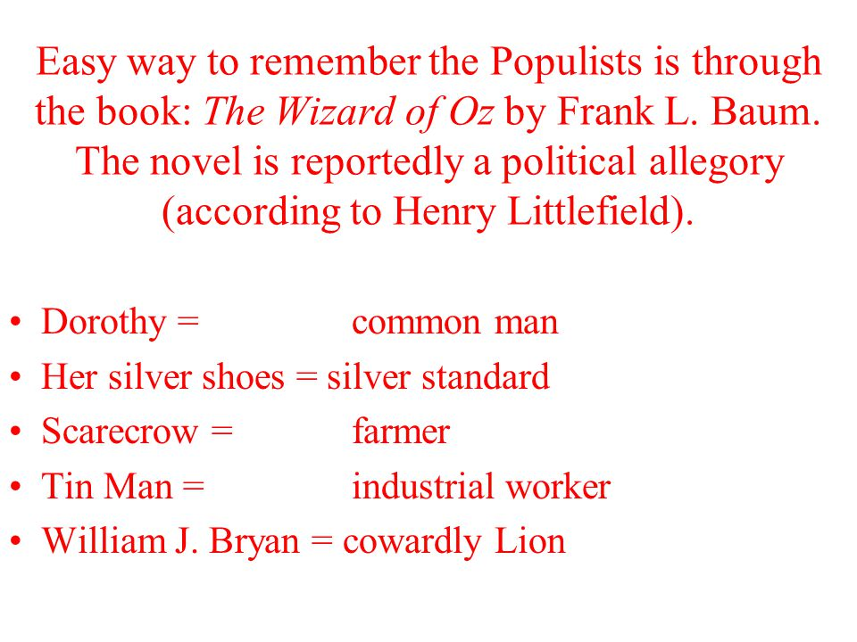 Easy way to remember the Populists is through the book: The Wizard of Oz by Frank L. Baum. The novel is reportedly a political allegory (according to Henry Littlefield).