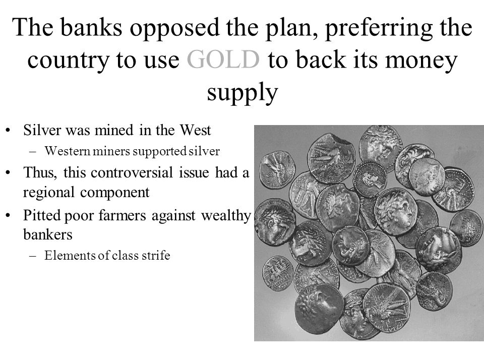 The banks opposed the plan, preferring the country to use GOLD to back its money supply