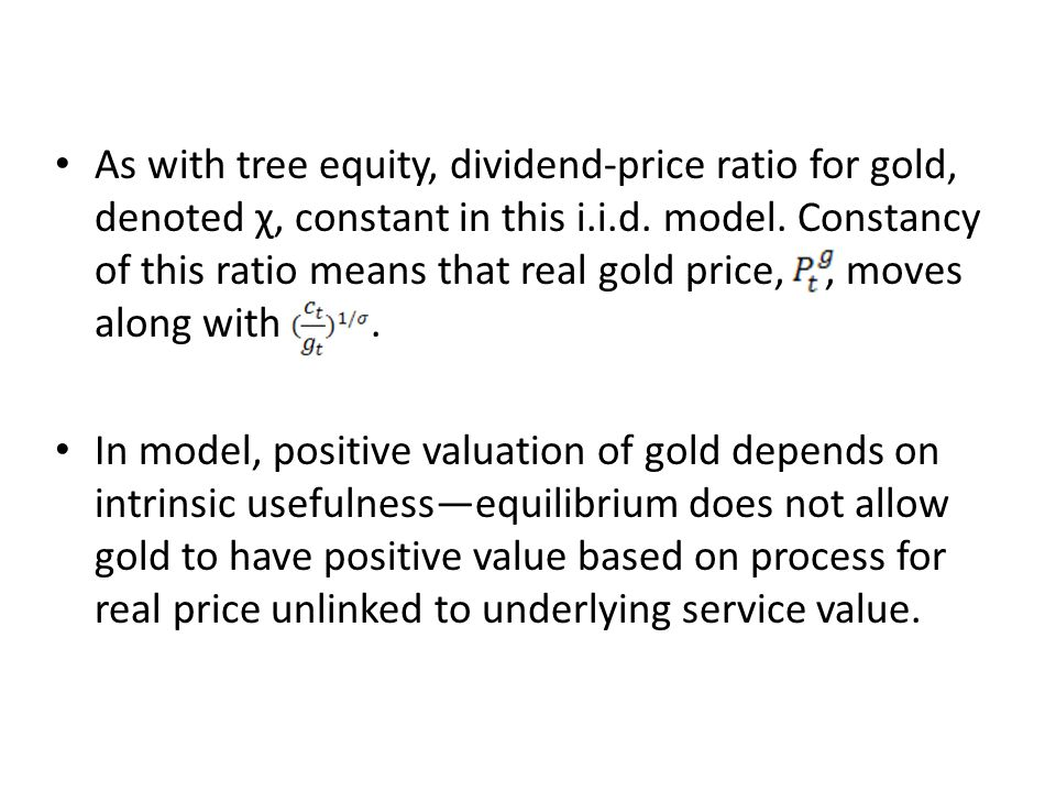 As with tree equity, dividend-price ratio for gold, denoted χ, constant in this i.i.d. model. Constancy of this ratio means that real gold price, , moves along with .