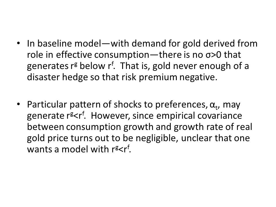 In baseline model—with demand for gold derived from role in effective consumption—there is no σ>0 that generates rg below rf. That is, gold never enough of a disaster hedge so that risk premium negative.