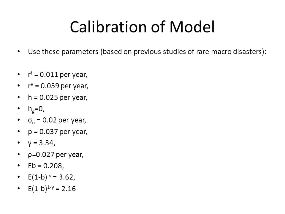 Calibration of Model Use these parameters (based on previous studies of rare macro disasters): rf = 0.011 per year,