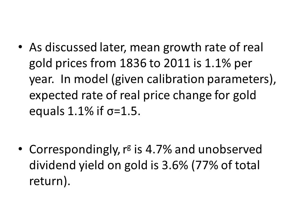 As discussed later, mean growth rate of real gold prices from 1836 to 2011 is 1.1% per year. In model (given calibration parameters), expected rate of real price change for gold equals 1.1% if σ=1.5.