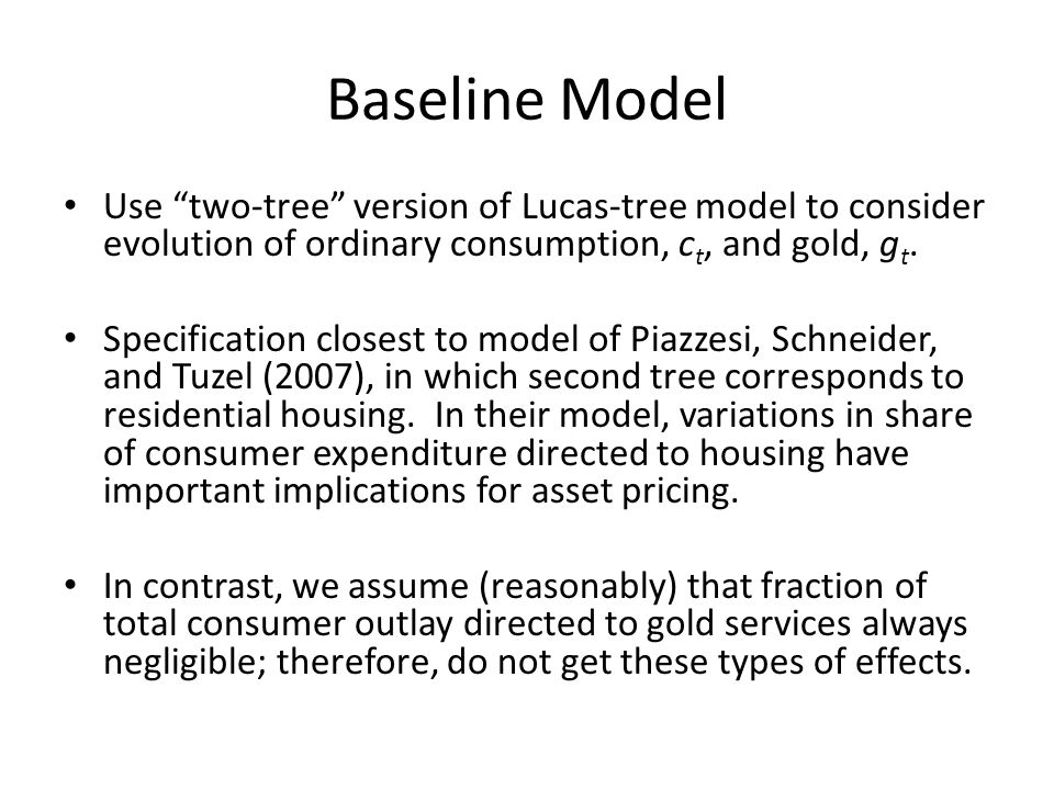 Baseline Model Use two-tree version of Lucas-tree model to consider evolution of ordinary consumption, ct, and gold, gt.