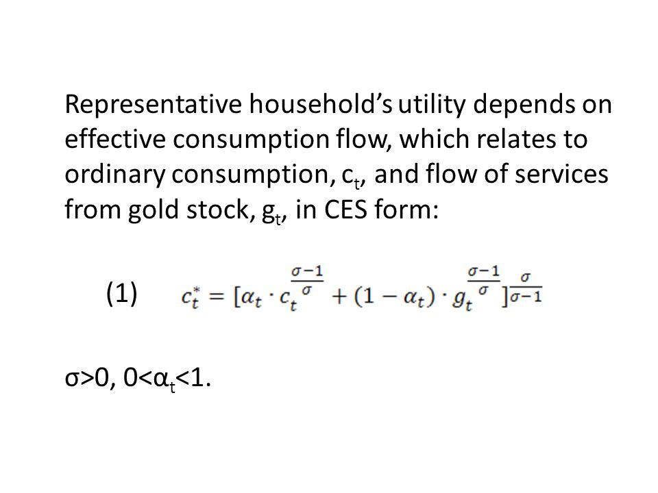 Representative household's utility depends on effective consumption flow, which relates to ordinary consumption, ct, and flow of services from gold stock, gt, in CES form: