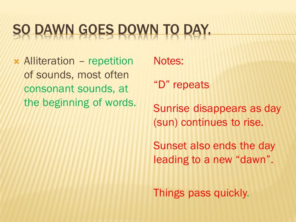 So dawn goes down to day. Alliteration – repetition of sounds, most often consonant sounds, at the beginning of words.