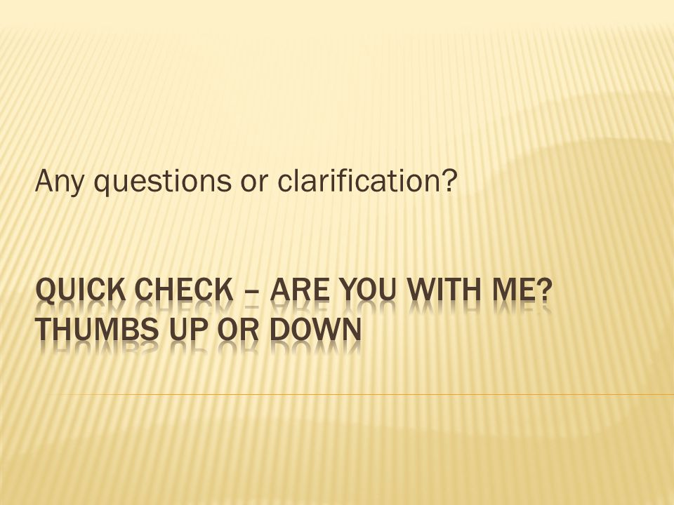 Quick Check – Are you with me Thumbs up or down
