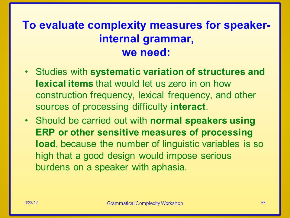 To evaluate complexity measures for speaker-internal grammar, we need: