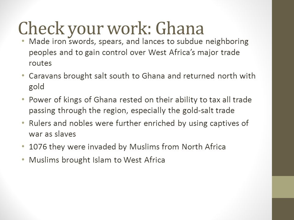Check your work: Ghana Made iron swords, spears, and lances to subdue neighboring peoples and to gain control over West Africa's major trade routes.