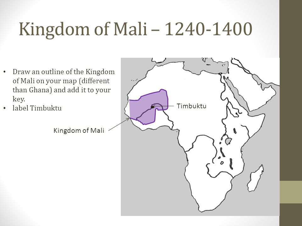 Kingdom of Mali – Draw an outline of the Kingdom of Mali on your map (different than Ghana) and add it to your key.