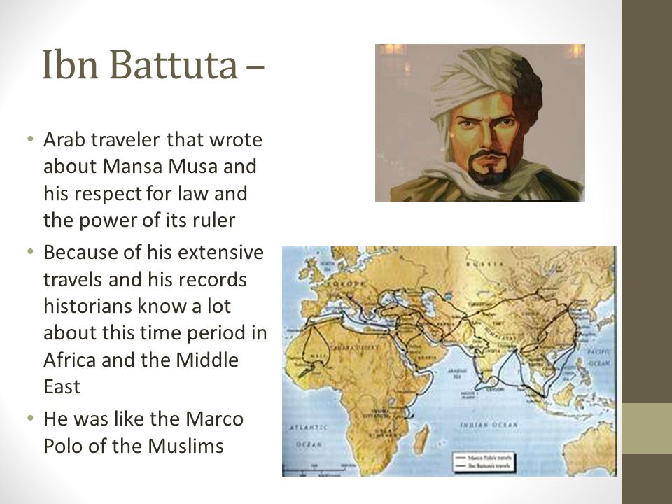 Ibn Battuta – Arab traveler that wrote about Mansa Musa and his respect for law and the power of its ruler.