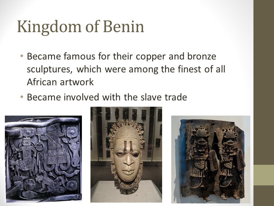 Kingdom of Benin Became famous for their copper and bronze sculptures, which were among the finest of all African artwork.
