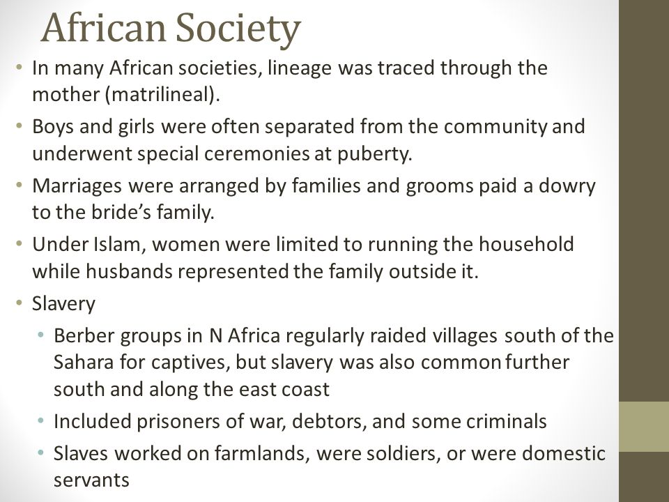 African Society In many African societies, lineage was traced through the mother (matrilineal).