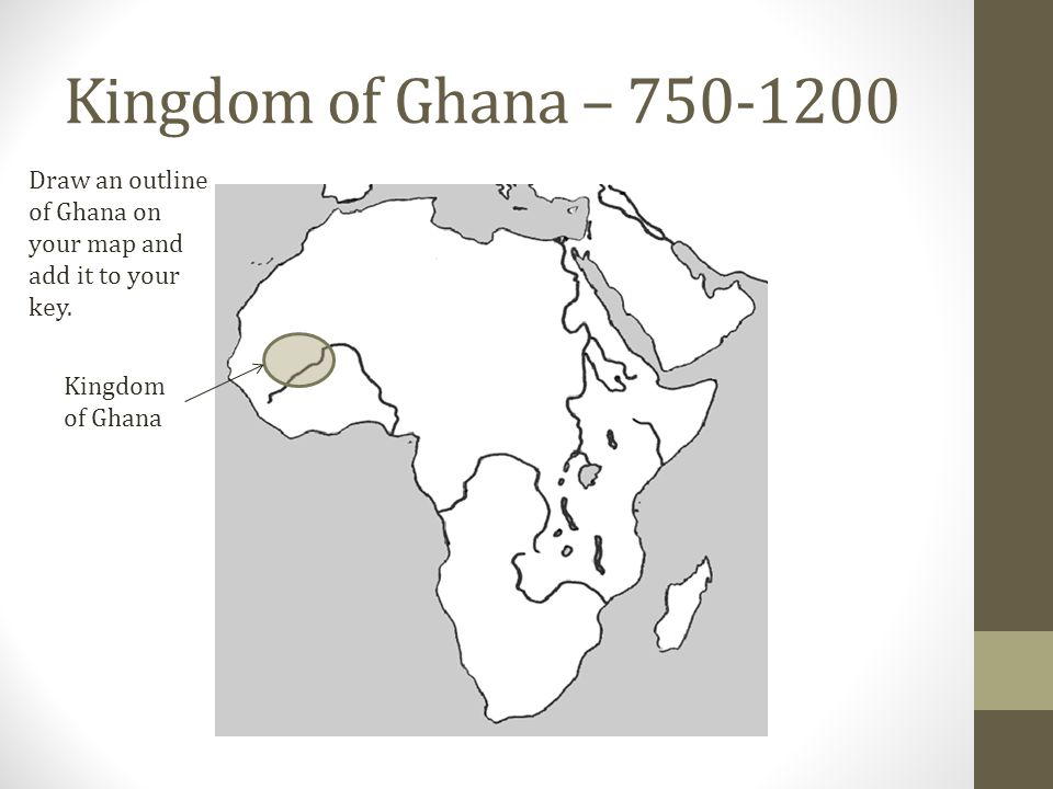 Kingdom of Ghana – 750-1200 Draw an outline of Ghana on your map and add it to your key.