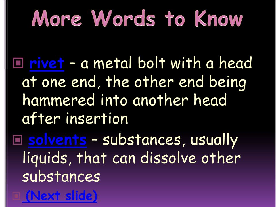 More Words to Know rivet – a metal bolt with a head at one end, the other end being hammered into another head after insertion.