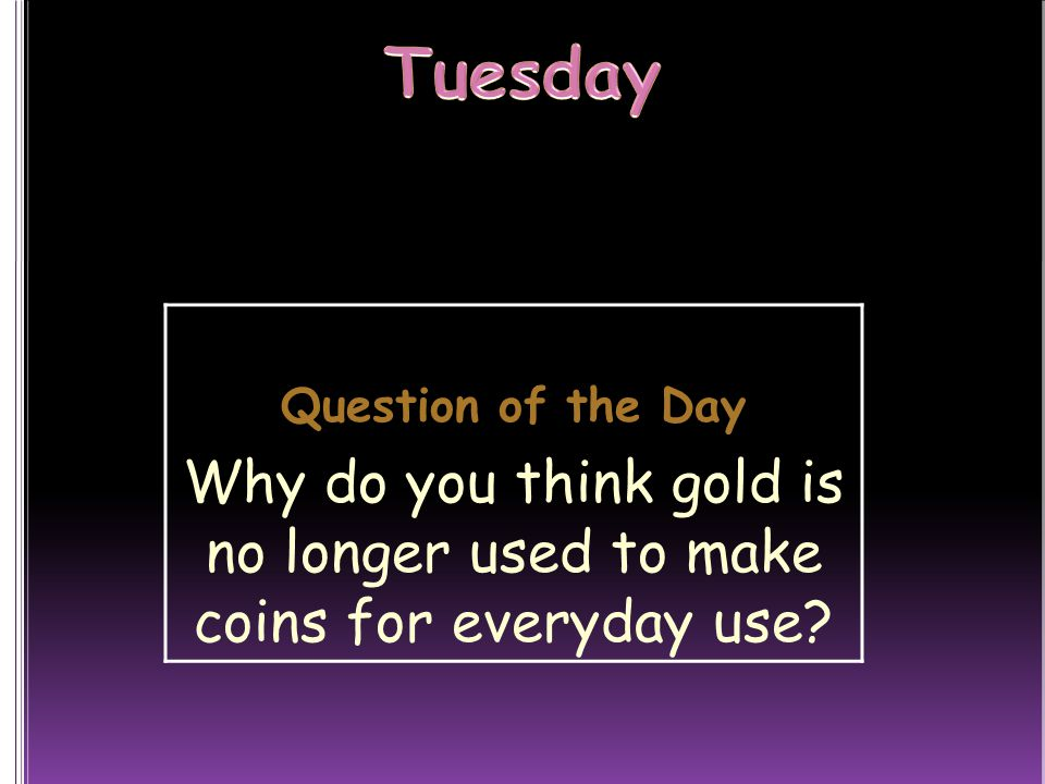 Tuesday Question of the Day Why do you think gold is no longer used to make coins for everyday use