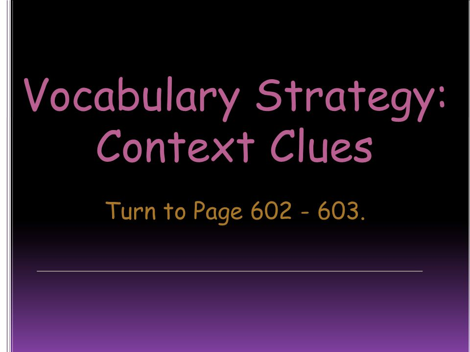Vocabulary Strategy: Context Clues Turn to Page 602 - 603.