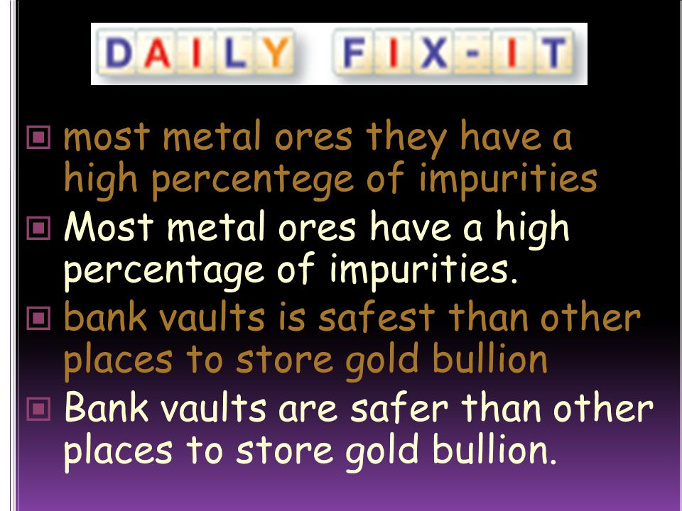most metal ores they have a high percentege of impurities