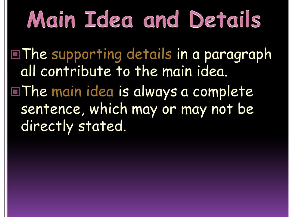 Main Idea and Details The supporting details in a paragraph all contribute to the main idea.