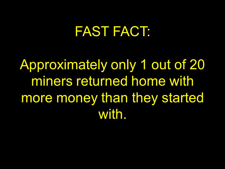 FAST FACT: Approximately only 1 out of 20 miners returned home with more money than they started with.