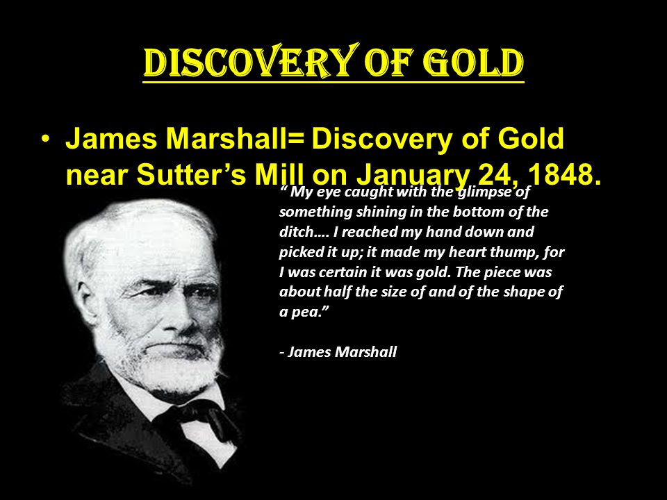 Discovery of Gold James Marshall= Discovery of Gold near Sutter's Mill on January 24, 1848.