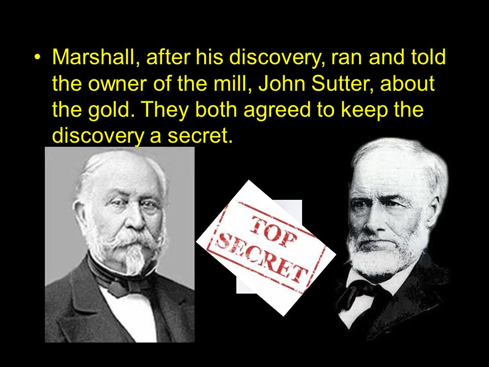 Marshall, after his discovery, ran and told the owner of the mill, John Sutter, about the gold.