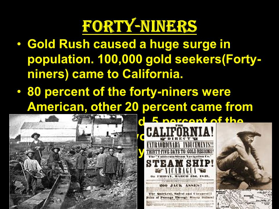 Forty-Niners Gold Rush caused a huge surge in population. 100,000 gold seekers(Forty-niners) came to California.