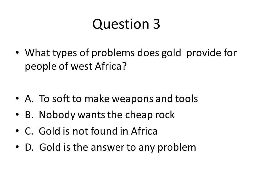 Question 3 What types of problems does gold provide for people of west Africa A. To soft to make weapons and tools.
