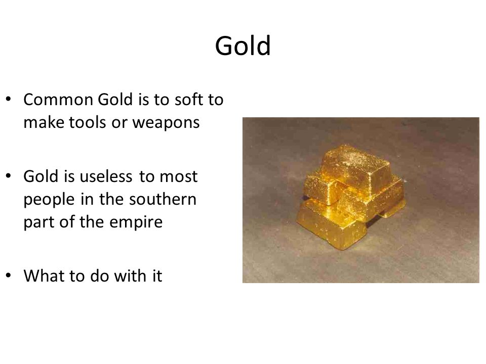 Gold Common Gold is to soft to make tools or weapons