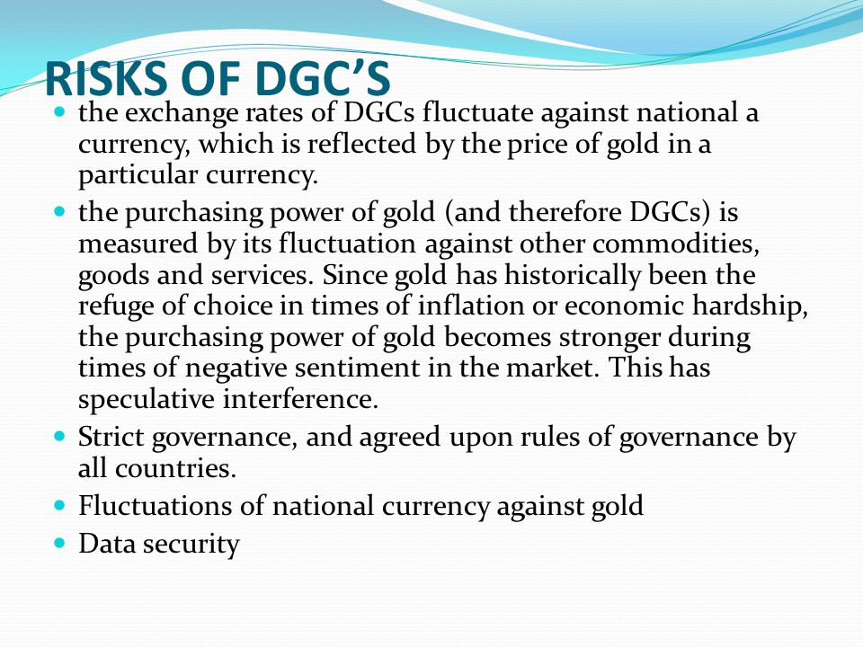 RISKS OF DGC'S the exchange rates of DGCs fluctuate against national a currency, which is reflected by the price of gold in a particular currency.