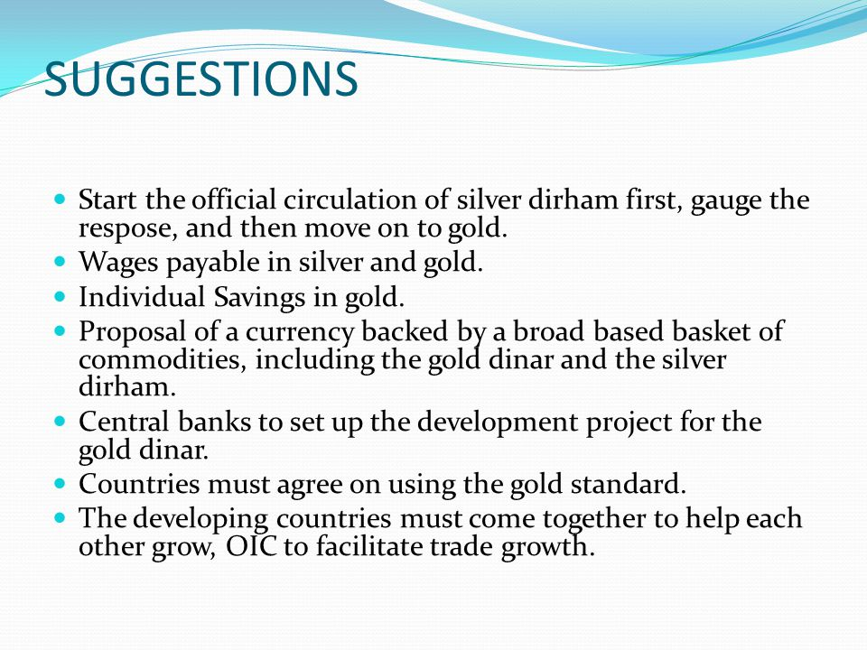 SUGGESTIONS Start the official circulation of silver dirham first, gauge the respose, and then move on to gold.
