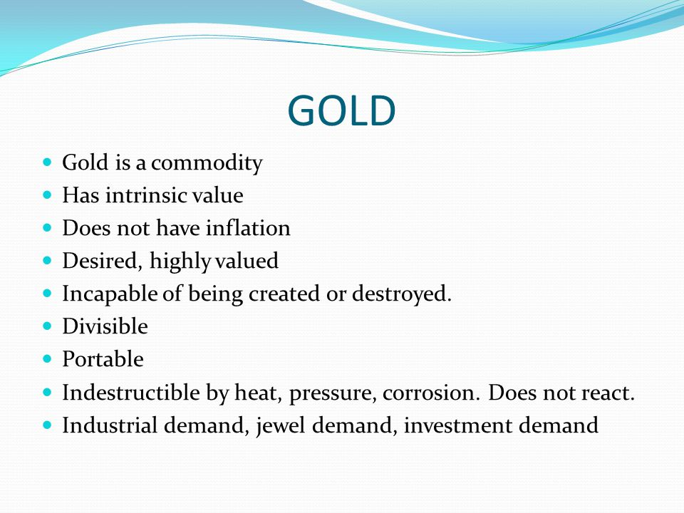 GOLD Gold is a commodity Has intrinsic value Does not have inflation