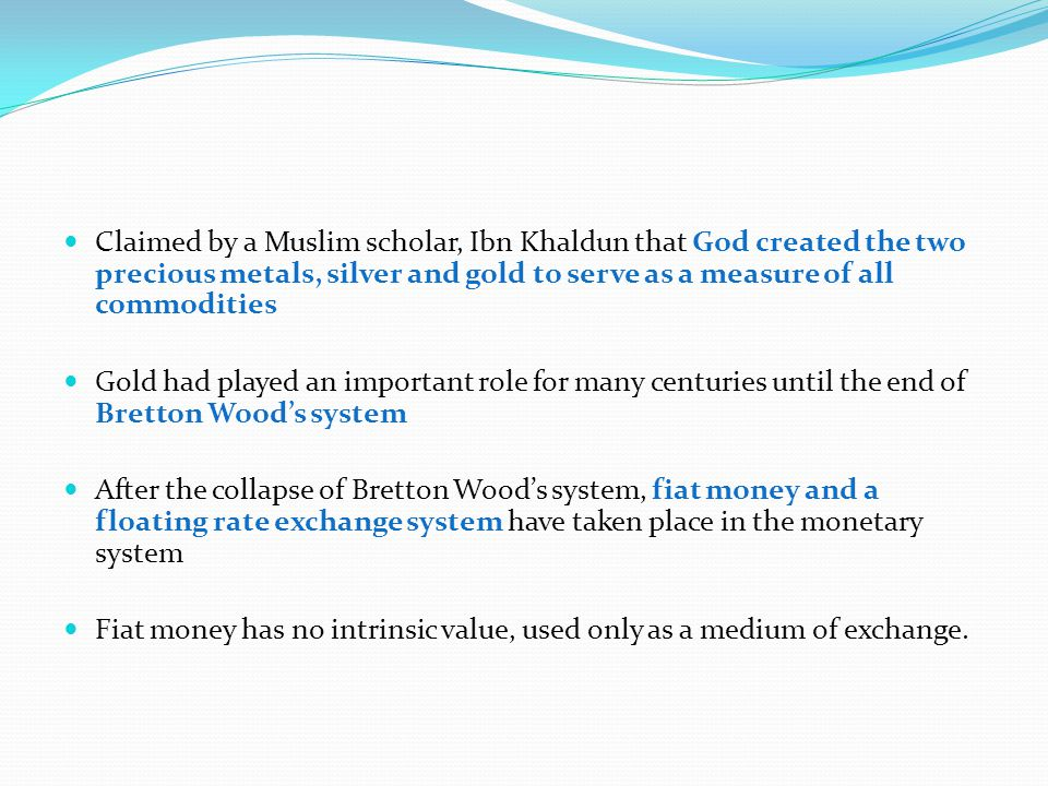 Claimed by a Muslim scholar, Ibn Khaldun that God created the two precious metals, silver and gold to serve as a measure of all commodities