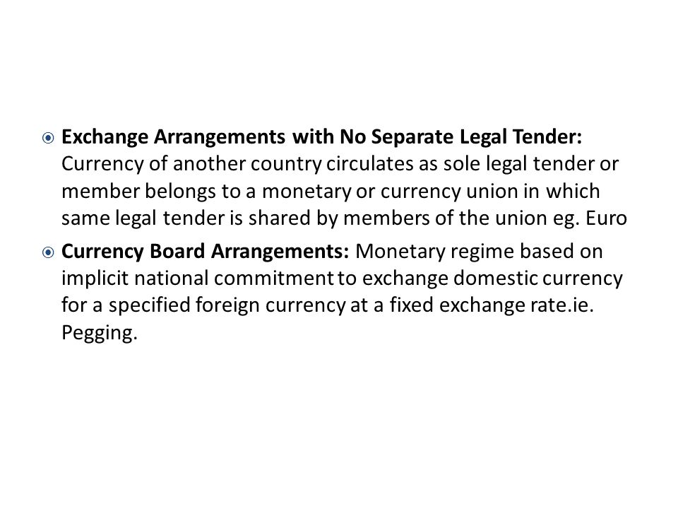 Exchange Arrangements with No Separate Legal Tender: Currency of another country circulates as sole legal tender or member belongs to a monetary or currency union in which same legal tender is shared by members of the union eg. Euro