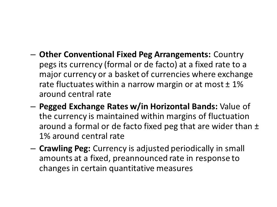 Other Conventional Fixed Peg Arrangements: Country pegs its currency (formal or de facto) at a fixed rate to a major currency or a basket of currencies where exchange rate fluctuates within a narrow margin or at most ± 1% around central rate