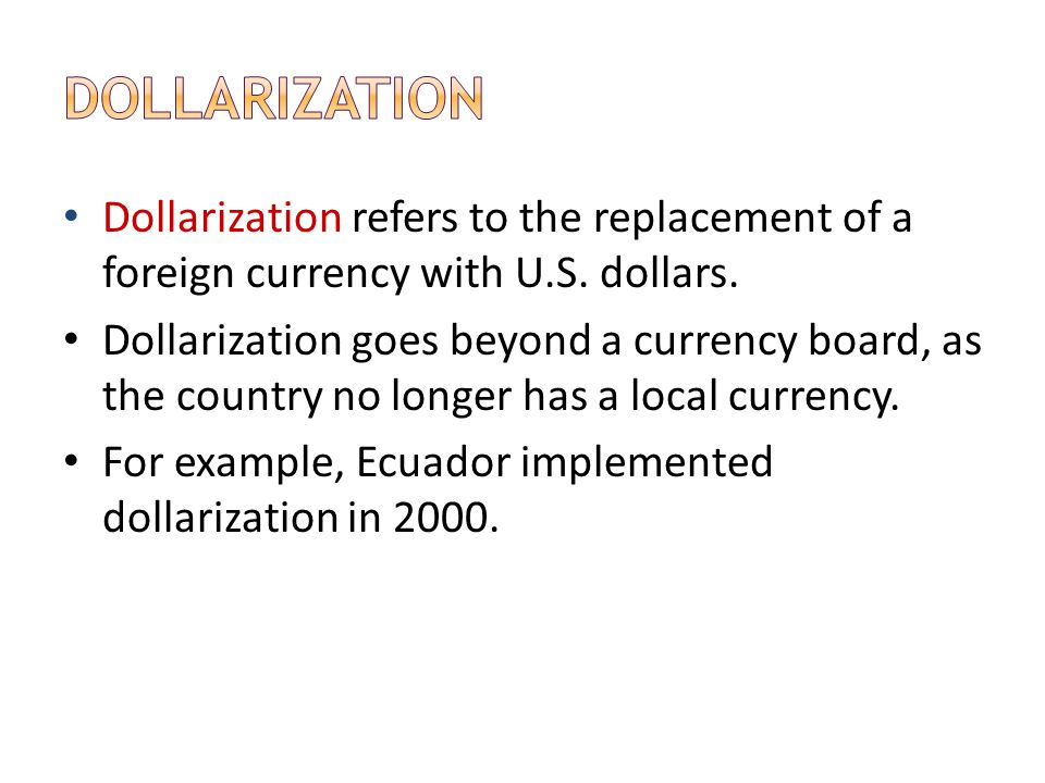 Dollarization Dollarization refers to the replacement of a foreign currency with U.S. dollars.