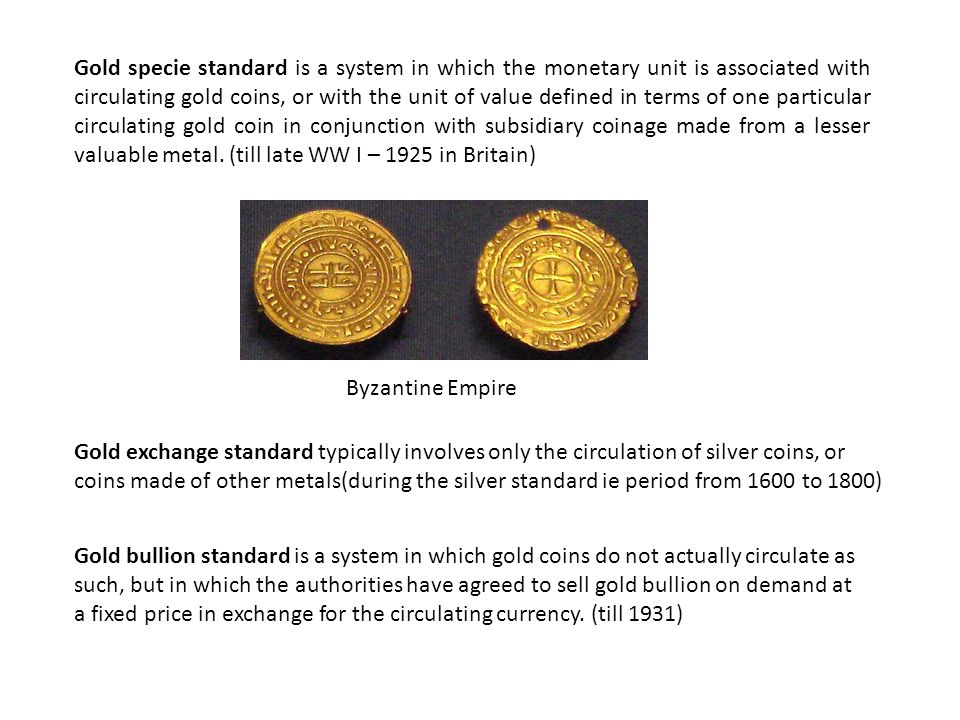 Gold specie standard is a system in which the monetary unit is associated with circulating gold coins, or with the unit of value defined in terms of one particular circulating gold coin in conjunction with subsidiary coinage made from a lesser valuable metal. (till late WW I – 1925 in Britain)