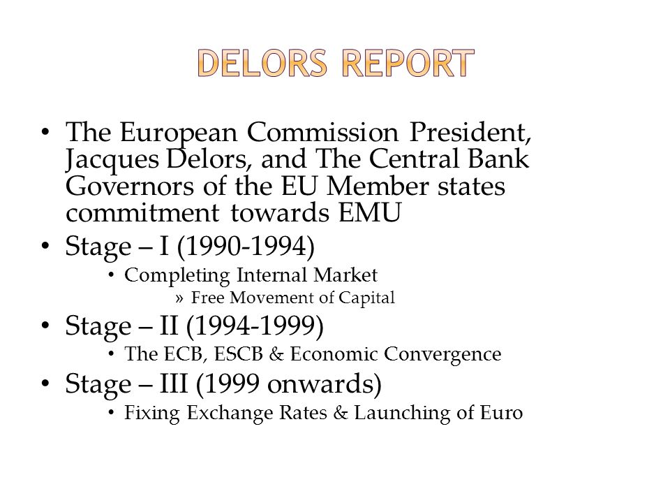 Delors Report The European Commission President, Jacques Delors, and The Central Bank Governors of the EU Member states commitment towards EMU.